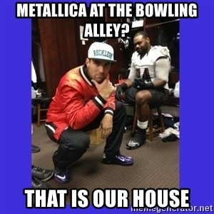 PAY FLACCO - METALLICA AT THE BOWLING ALLEY? THAT IS OUR HOUSE