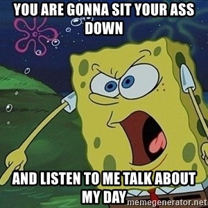 Spongebob Rage - you are gonna sit your ass down and listen to me talk about my day