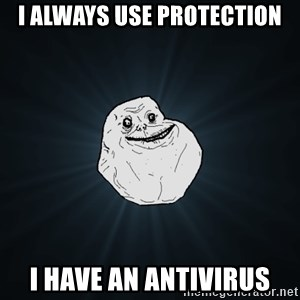 Forever Alone - I always use protection I have an antivirus