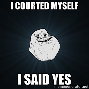 Forever Alone - I courted myself i said yes
