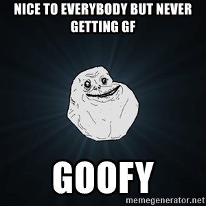 Forever Alone - Nice to everybody but never getting GF Goofy