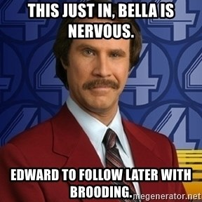 Stay classy - this just in, bella is nervous. edward to follow later with brooding.