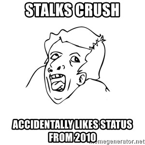 genius rage meme - stalks crush accidentally likes status from 2010