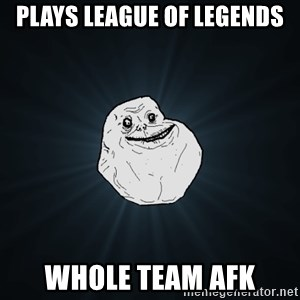 Forever Alone - plays league of legends whole team afk
