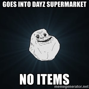 Forever Alone - goes into dayz supermarket no items