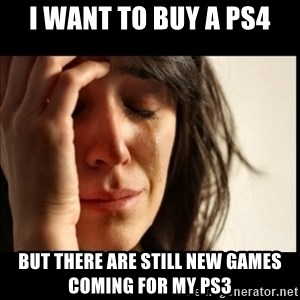 First World Problems - I want to buy a ps4 but there are still new games coming for my ps3