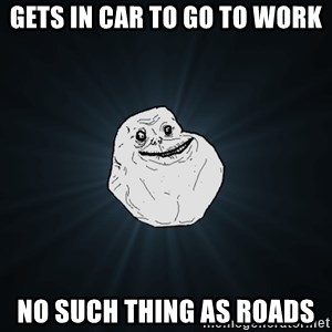 Forever Alone - gets in car to go to work no such thing as roads