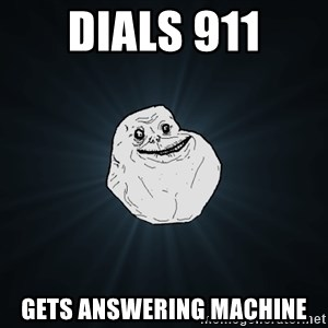 Forever Alone - dials 911 gets answering machine