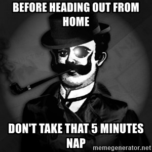 noir-adviser - BEFORE HEADING OUT FROM HOME DON'T TAKE THAT 5 MINUTES NAP