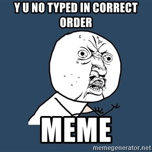 Y U No - y u no typed in correct order meme