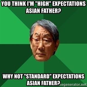 "High Expectations Asian Father - you think I'm ""high"" expectations Asian father? why not ""Standard"" expectations asian father?"