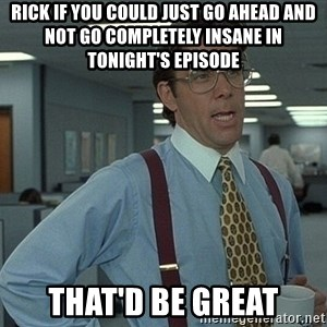 Bill Lumbergh - Rick if you could just go ahead and not go completely Insane in tonight's episode That'd be great