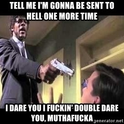 Say what again - Tell me I'm gonna be sent to hell one more time i dare you i fuckin' double dare you, muthafucka