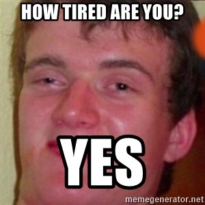 highguy - How Tired are you? Yes