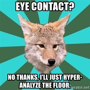 AvPD Coyote - EYE CONTACT? NO thanks, i'll just hyper-analyze the floor.