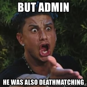 Pauly D - but admin he was also deathmatching