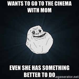 Forever Alone - Wants to go to the cinema with mom even she has something better to do