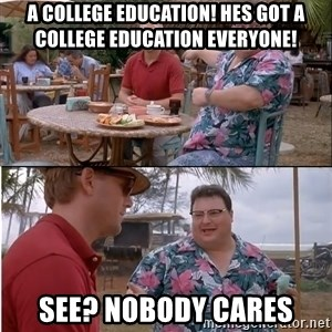 See? Nobody Cares - A College education! Hes got a college education everyone! See? Nobody cares