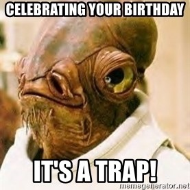 Its A Trap - Celebrating your birthday it's a trap!