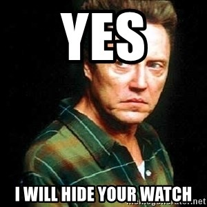 Christopher Walken - yes I will hide your watch