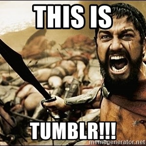This Is Sparta Meme - THis IS TUmblr!!!