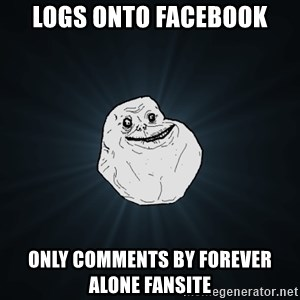 Forever Alone - Logs onto Facebook only comments by forever alone fansite