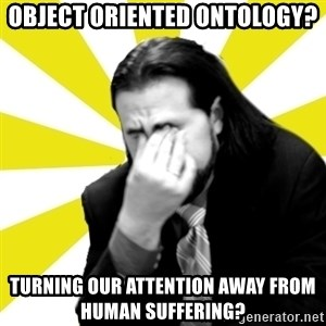 IanBogost - Object ORIENTED ONTOLOGY? TURNING our attention away from human suffering?