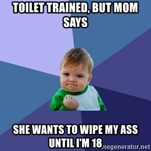 Success Kid - toilet trained, but mom says she wants to wipe my ass until i'm 18