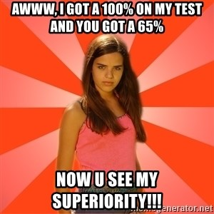 Jealous Girl - Awww, I got a 100% on my test and you got a 65% now u see my SUPERIORITY!!!