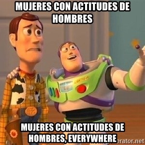 Consequences Toy Story - Mujeres con actitudes de hombres mujeres con actitudes de hombres, everywhere
