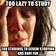 Crying lady - Too lazy to study Too studious to screw studying and have fun