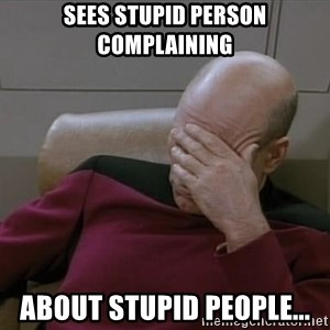 Picardfacepalm - sees stupid person complaining about stupid people...