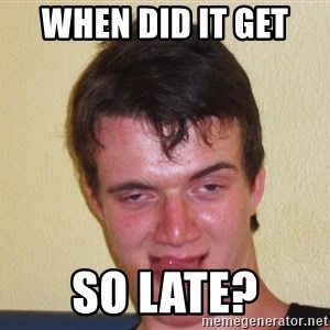 [10] guy meme - WheN did it get  So late?