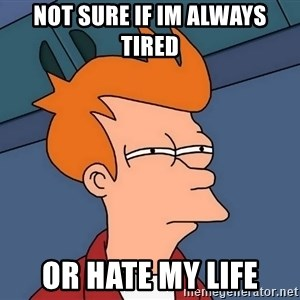 Futurama Fry - Not sure if im always tired or hate my life