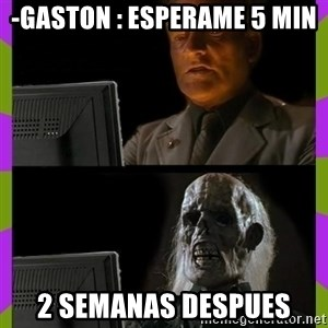 ill just wait here - -Gaston : esperame 5 min 2 semanas despues