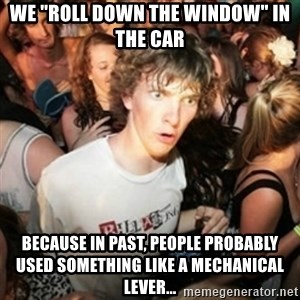 """Sudden clarity clarence - we """"roll down the window"""" in the car Because in past, people probably used something like a mechanical lever..."""