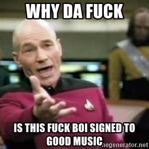 WHY THE FUCK meme - why da fuck  is this fuck boi signed to Good Music