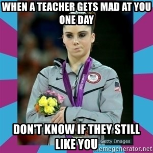 Makayla Maroney  - When a teacher gets mad at you one day don't know if they still like you