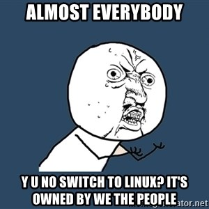 Y U No - almost everybody y u no switch to linux? it's owned by we the people