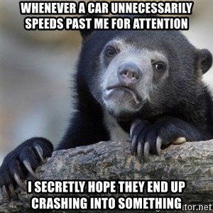 Confession Bear - Whenever a car UNNECESSARILY speeds past me for attention I secretly hope they end up crashing into something
