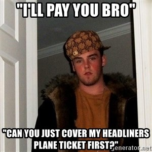 """Scumbag Steve - """"I'LL PAY YOU BRO"""" """"CAN YOU JUST COVER MY HEADLINERS PLANE TICKET FIRST?"""""""