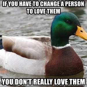 Actual Advice Mallard 1 - If you have to change a person to love them you don't really love them