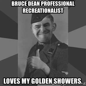 Fire in the hole - bruce dean professional recreationalist loves my golden showers.
