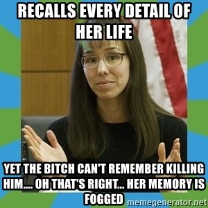 Jodi Arias bigger - Recalls every detail of her life  Yet the bitch can't remember killing hIm.... Oh that's right... Her memory is fogged