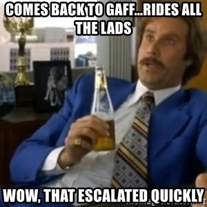 That escalated quickly-Ron Burgundy - COMES BACK TO GAFF...RIDES ALL THE LADS WOW, THAT ESCALATED QUICKLY