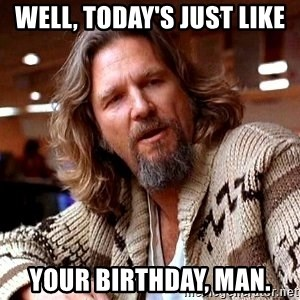 Big Lebowski - Well, today's just like your birthday, man.