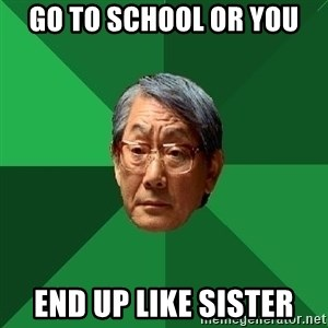 High Expectations Asian Father - Go to school or you  End up like sister