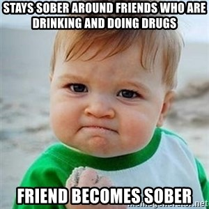 Victory Baby - stays sober around friends who are drinking and doing drugs friend becomes sober