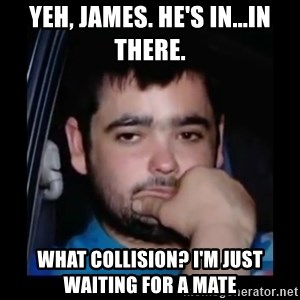 just waiting for a mate - Yeh, James. He's in...in there. What Collision? I'm just waiting for a mate