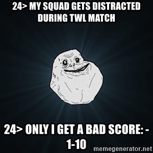 Forever Alone - 24> MY squad gets distracted during TWL match 24> Only I get a bad score: -1-10